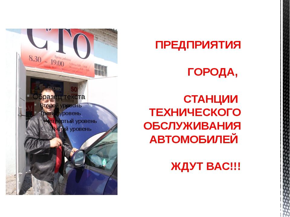 ПРЕДПРИЯТИЯ ГОРОДА, СТАНЦИИ ТЕХНИЧЕСКОГО ОБСЛУЖИВАНИЯ АВТОМОБИЛЕЙ ЖДУТ ВАС!!!