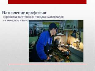 Назначение профессии: обработка заготовок из твердых материалов на токарном