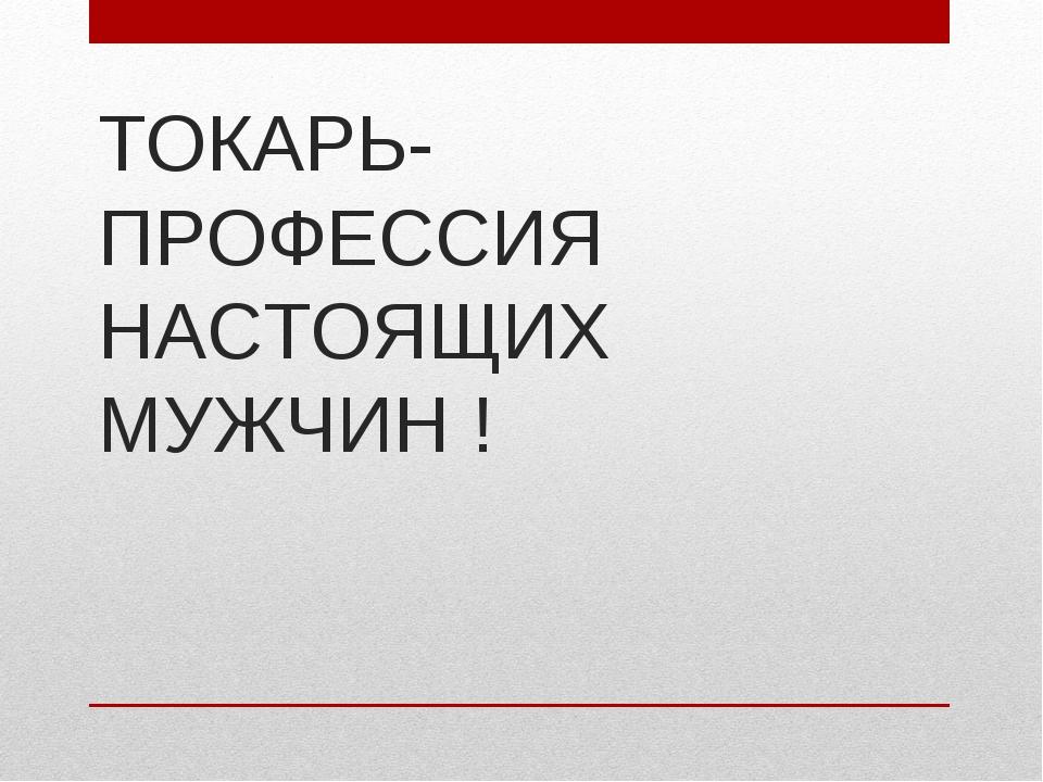 ТОКАРЬ- ПРОФЕССИЯ НАСТОЯЩИХ МУЖЧИН !
