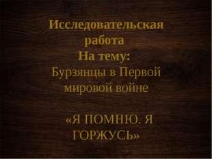 Исследовательская работа На тему: Бурзянцы в Первой мировой войне  «Я ПОМНЮ.