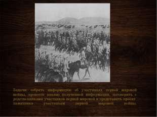 Задачи: собрать информацию об участниках первой мировой войны, провести анали