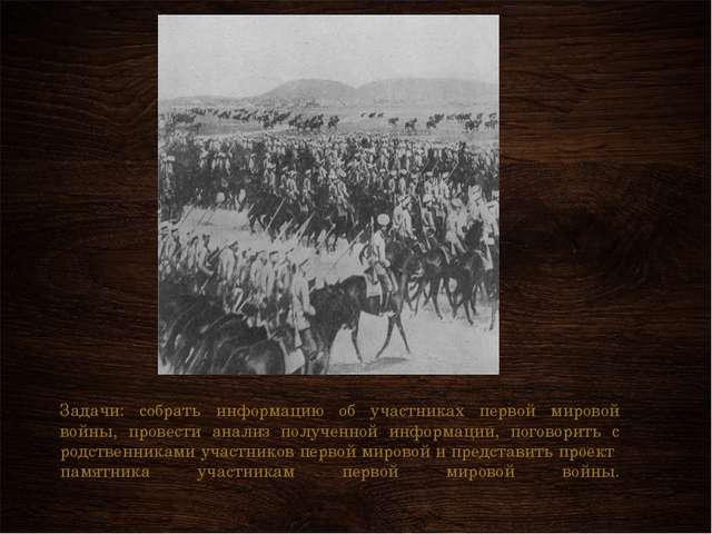 Задачи: собрать информацию об участниках первой мировой войны, провести анали...