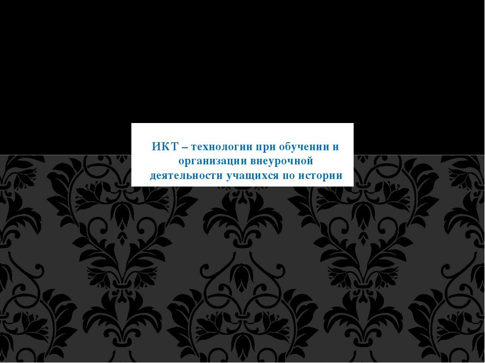 ИКТ – технологии при обучении и организации внеурочной деятельности учащихся...