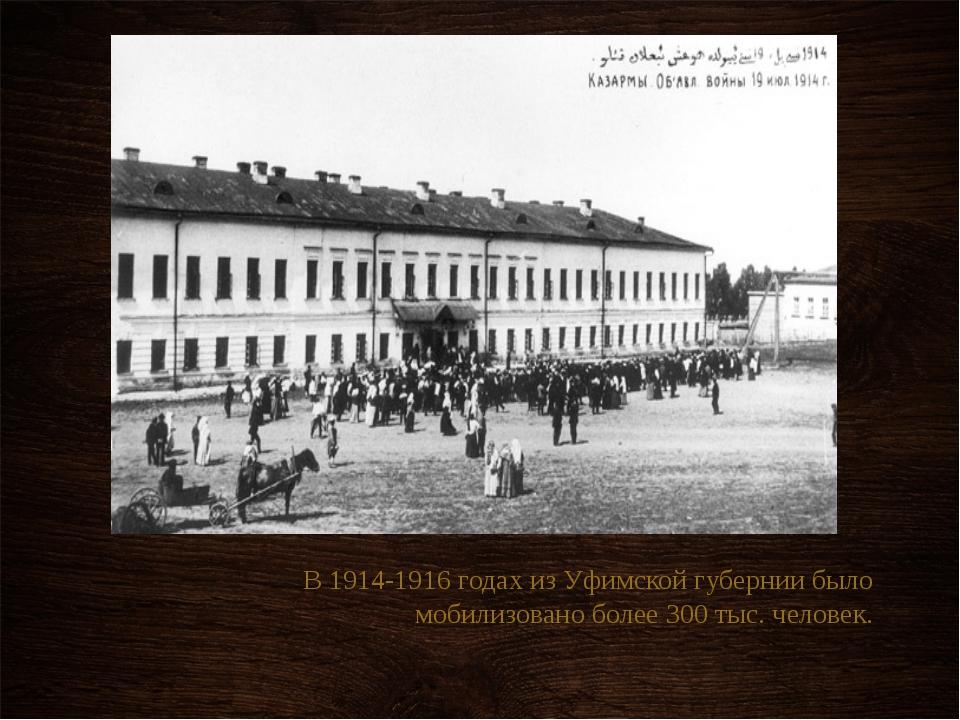 В 1914-1916 годах из Уфимской губернии было мобилизовано более 300 тыс. чело...