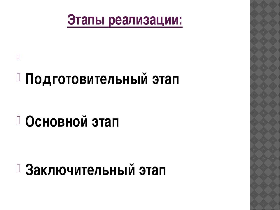 Этапы реализации:  Подготовительный этап Основной этап  Заключительный этап