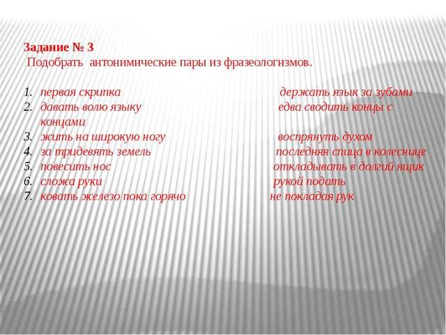 Задание № 3 Подобрать антонимические пары из фразеологизмов.  первая скрипка...