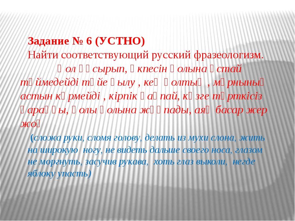 Задание № 6 (УСТНО) Найти соответствующий русский фразеологизм. Қол құсырып,...