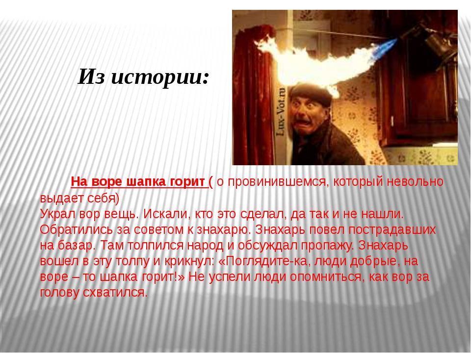 На воре шапка горит ( о провинившемся, который невольно выдает себя) Украл в...