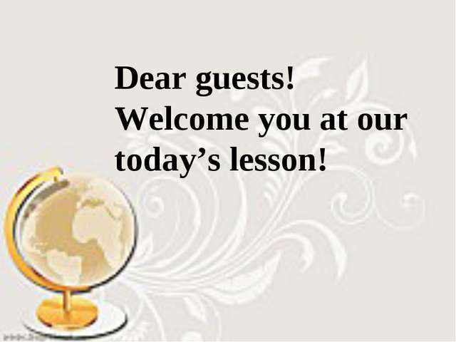 Dear guests! Welcome you at our today's lesson!