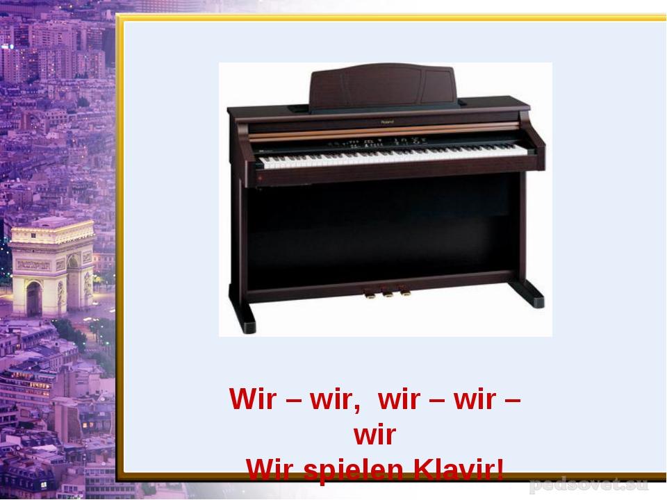 Wir – wir, wir – wir – wir Wir spielen Klavir!