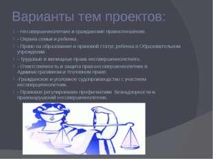 Варианты тем проектов: - Несовершеннолетние и гражданские правоотношения. - О