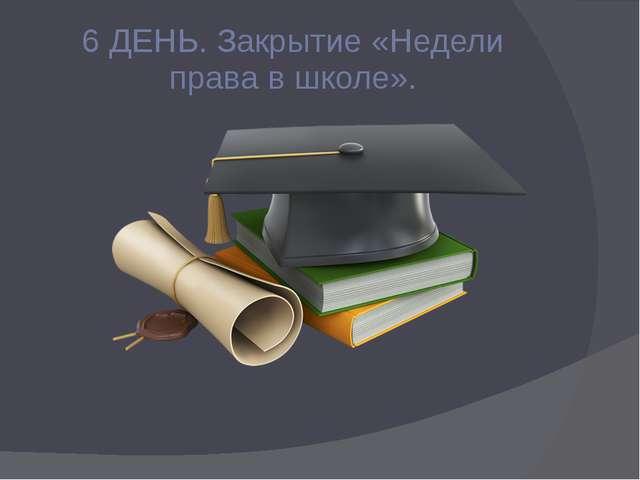 6 ДЕНЬ. Закрытие «Недели права в школе».