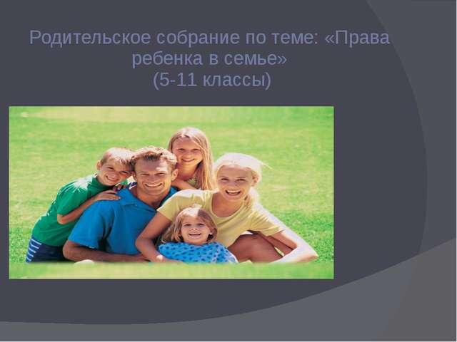 Родительское собрание по теме: «Права ребенка в семье» (5-11 классы)