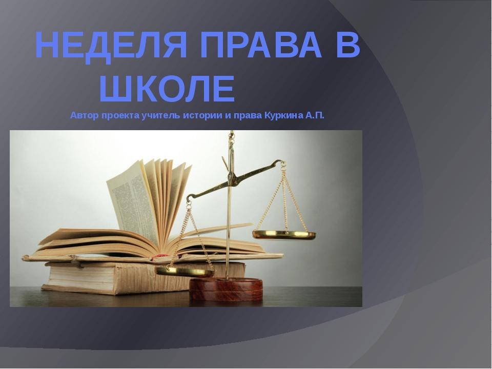 НЕДЕЛЯ ПРАВА В ШКОЛЕ Автор проекта учитель истории и права Куркина А.П.