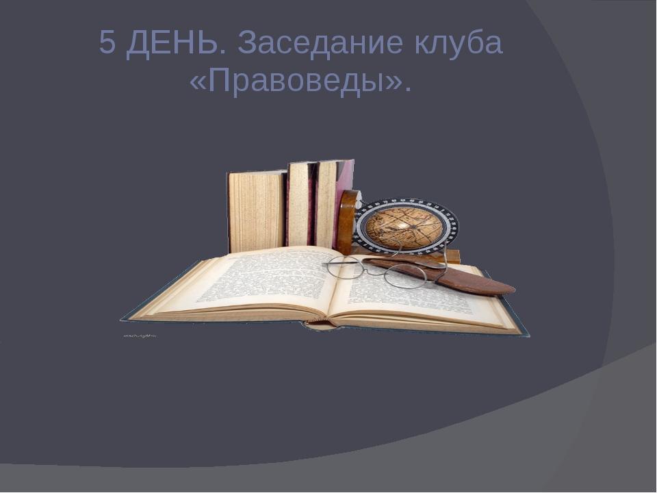5 ДЕНЬ. Заседание клуба «Правоведы».