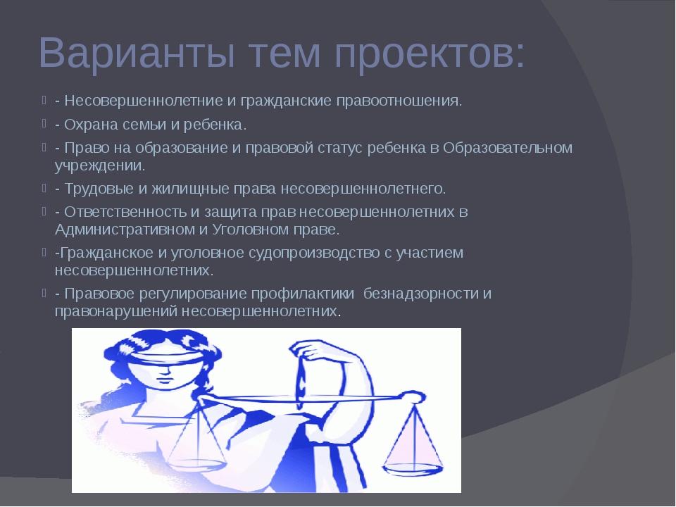 Варианты тем проектов: - Несовершеннолетние и гражданские правоотношения. - О...