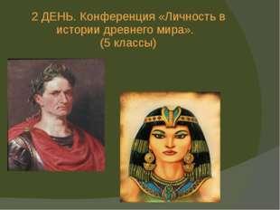 2 ДЕНЬ. Конференция «Личность в истории древнего мира». (5 классы)