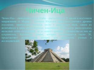 Чичен-Ица Чичен-Ица – священный город Майя – расположен в 75 милях в восточно