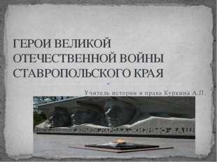 Учитель истории и права Куркина А.П. ГЕРОИ ВЕЛИКОЙ ОТЕЧЕСТВЕННОЙ ВОЙНЫ СТАВРО