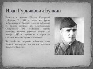 Иван Гурьянович Булкин Родился в деревне Шилан Самарской губернии. В 1941 г.