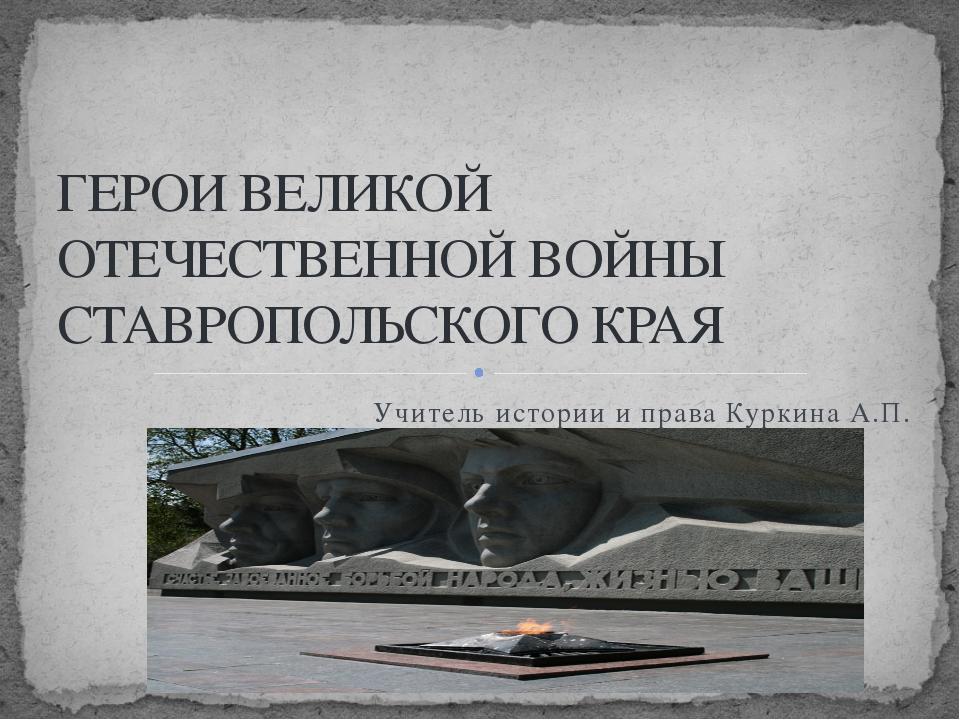 Учитель истории и права Куркина А.П. ГЕРОИ ВЕЛИКОЙ ОТЕЧЕСТВЕННОЙ ВОЙНЫ СТАВРО...