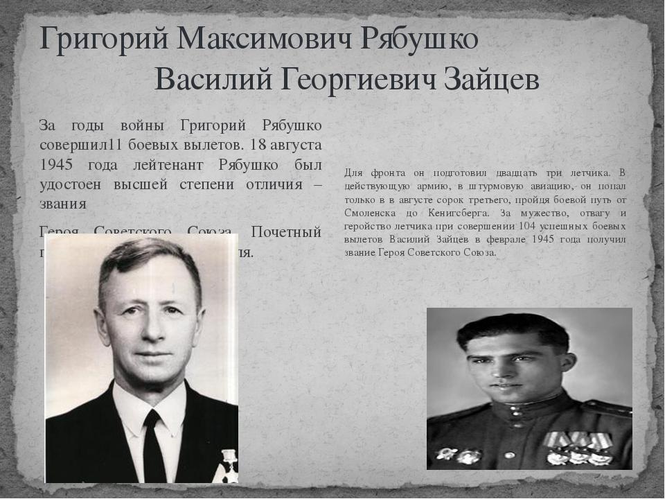 Григорий Максимович Рябушко Василий Георгиевич Зайцев За годы войны Григорий...