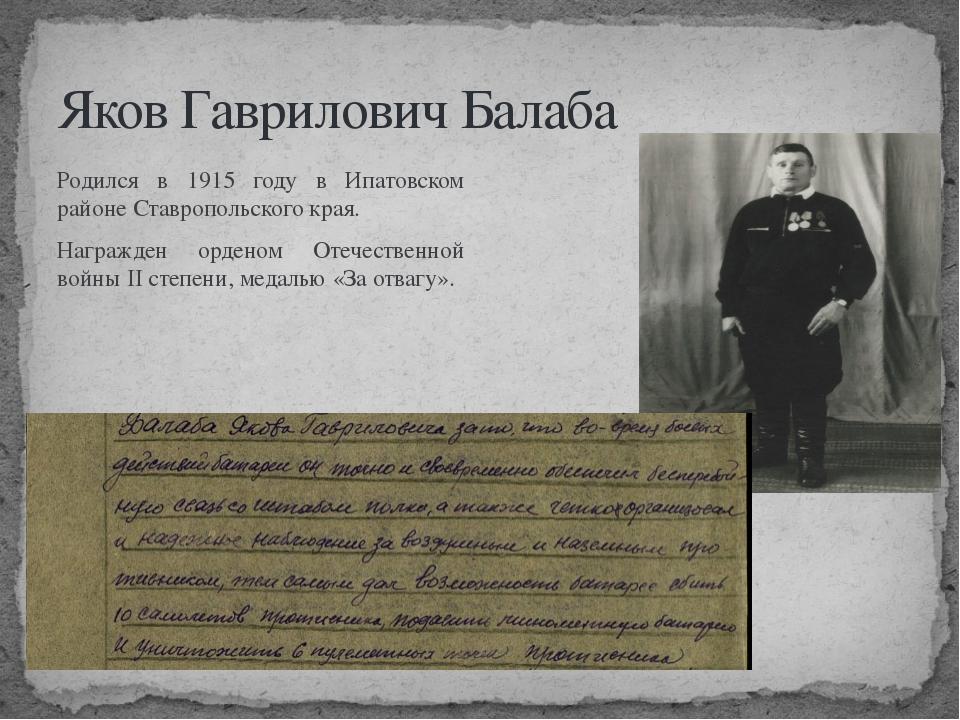 Яков Гаврилович Балаба Родился в 1915 году в Ипатовском районе Ставропольског...