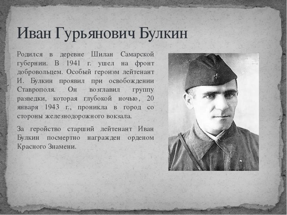 Иван Гурьянович Булкин Родился в деревне Шилан Самарской губернии. В 1941 г....