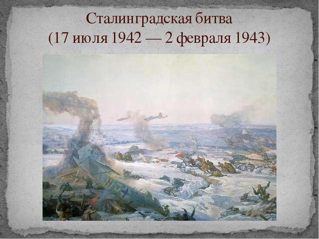 Сталинградская битва (17 июля 1942 — 2 февраля 1943)