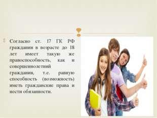 Согласно ст. 17 ГК РФ гражданин в возрасте до 18 лет имеет такую же правоспос