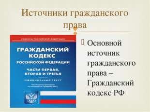 Источники гражданского права Основной источник гражданского права – Гражданск