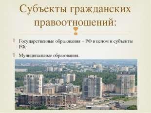 Государственные образования – РФ в целом и субъекты РФ. Муниципальные образов
