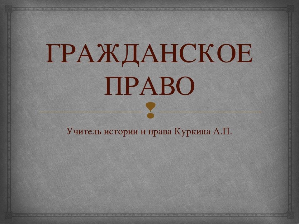 ГРАЖДАНСКОЕ ПРАВО Учитель истории и права Куркина А.П. 