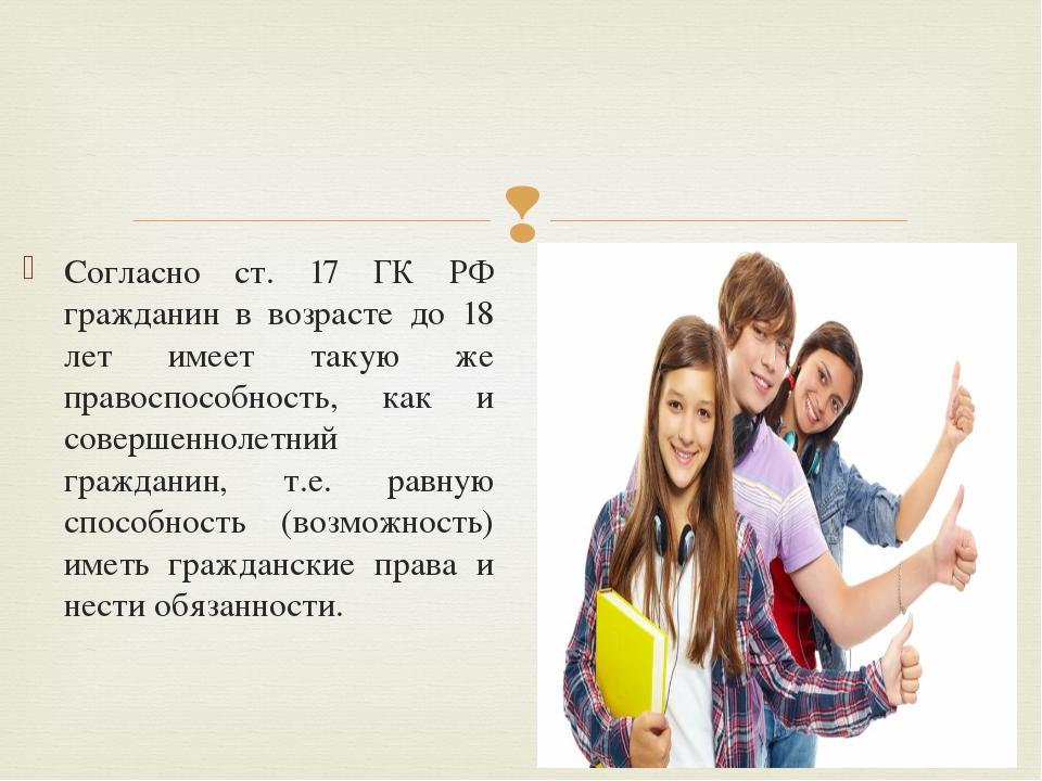Согласно ст. 17 ГК РФ гражданин в возрасте до 18 лет имеет такую же правоспос...