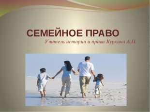 СЕМЕЙНОЕ ПРАВО Учитель истории и права Куркина А.П.
