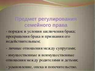 Предмет регулирования семейного права - порядок и условия заключения брака; п