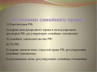 Источники семейного права 1) Конституция РФ; 2) нормы международного нрава и