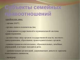 Субъекты семейных правоотношений юридические лица: - органы ЗАГС; - органы оп