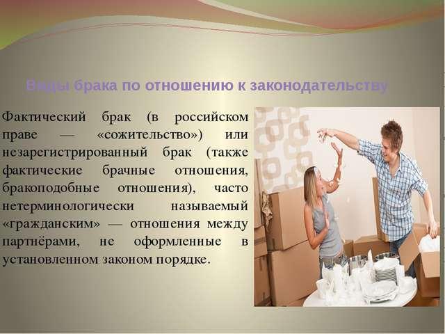 Виды брака по отношению к законодательству Фактический брак (в российском пра...