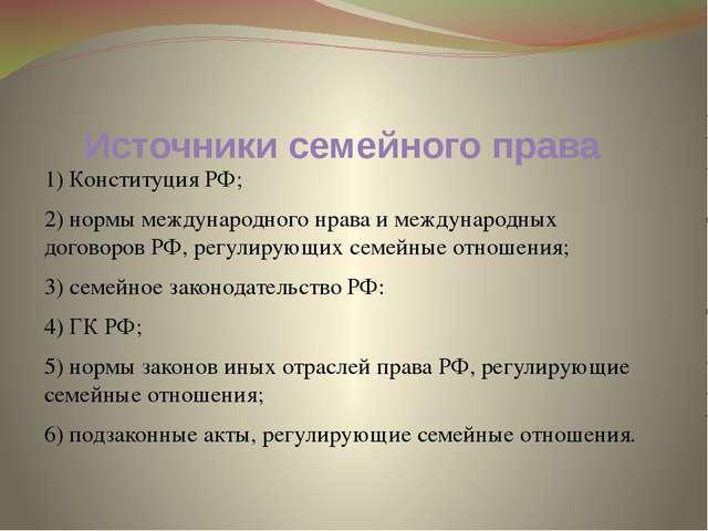 Источники семейного права 1) Конституция РФ; 2) нормы международного нрава и...