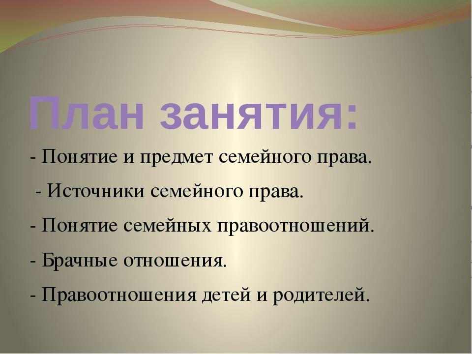 План занятия: - Понятие и предмет семейного права. - Источники семейного прав...