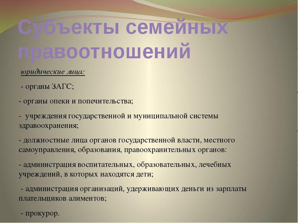 Субъекты семейных правоотношений юридические лица: - органы ЗАГС; - органы оп...