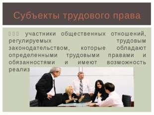 ϶ᴛᴏ участники общественных отношений, регулируемых трудовым законодательством