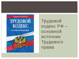 Трудовой кодекс РФ – основной источник Трудового права