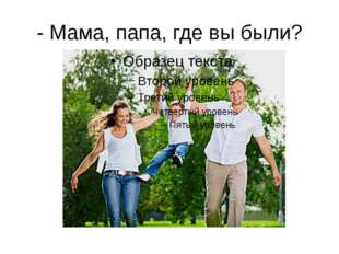 - Мама, папа, где вы были?