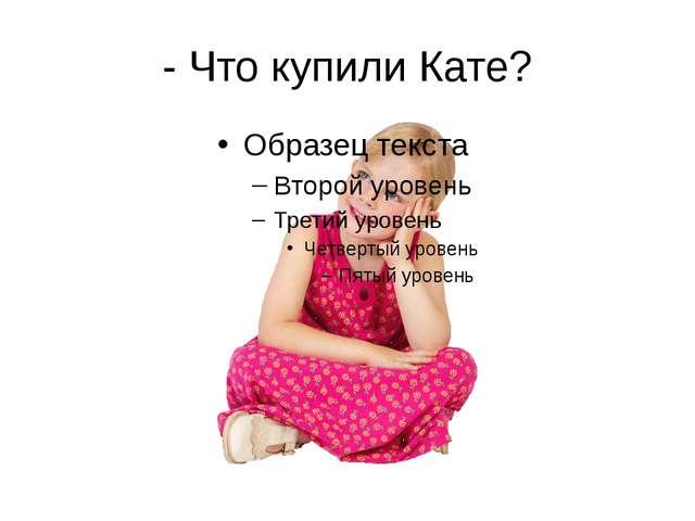 - Что купили Кате?