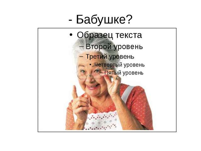 - Бабушке?