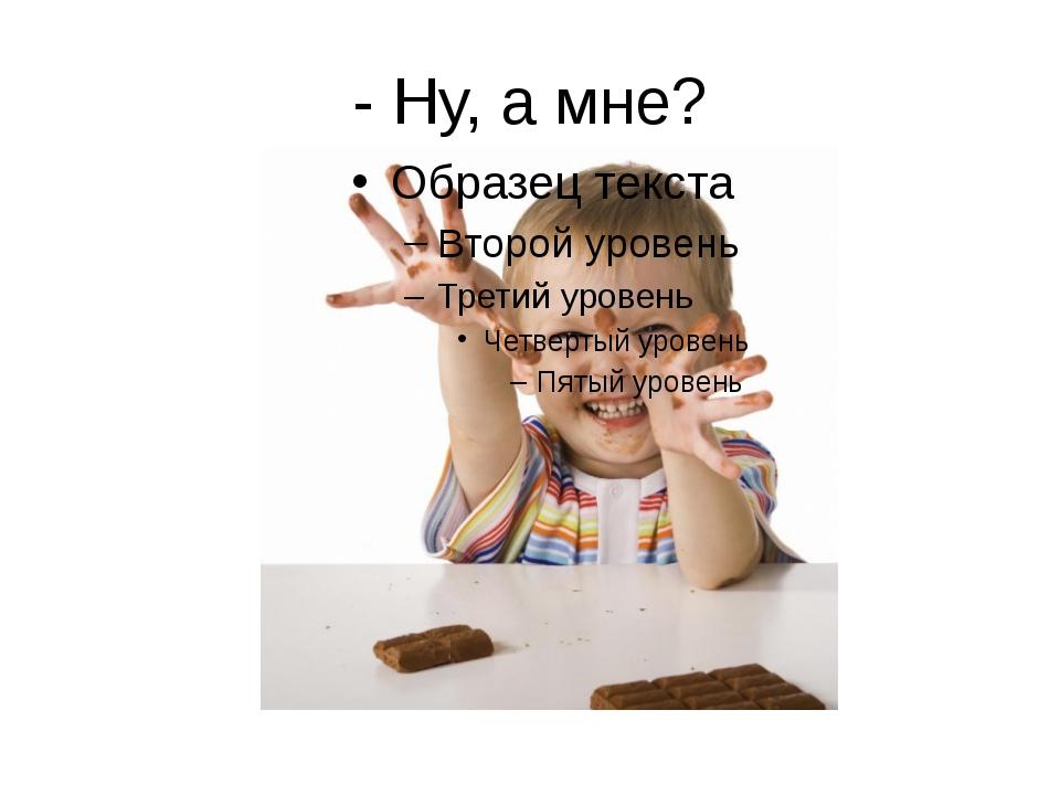 - Ну, а мне?