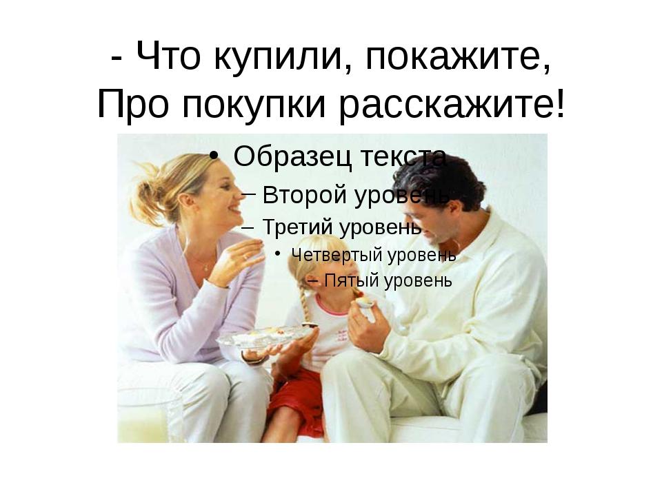 - Что купили, покажите, Про покупки расскажите!