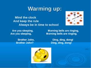 Warming up: Mind the clock And keep the rule Always be in time to school Are